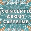 Common Misconceptions About Caffeine